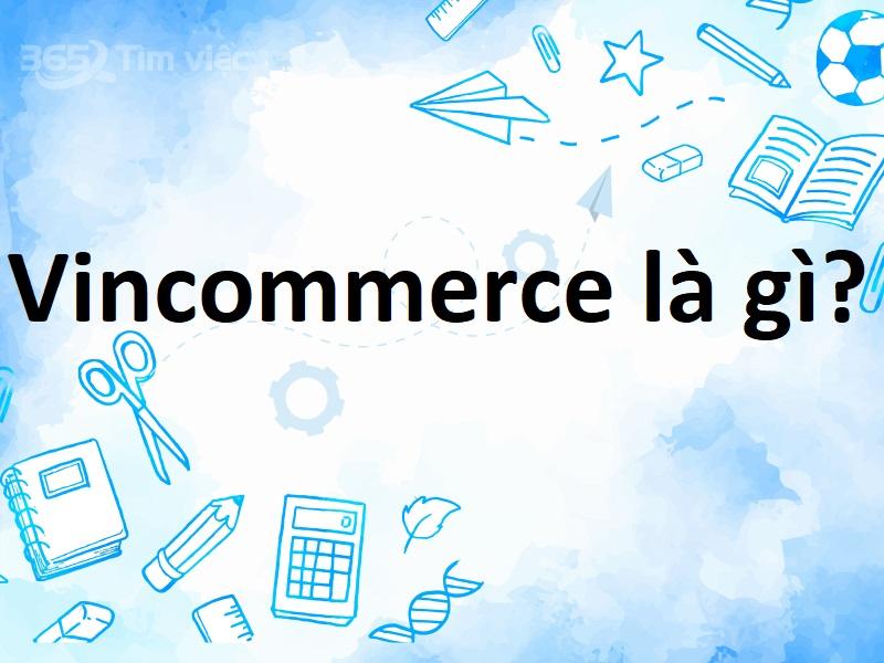 [Giới thiệu] Vincommerce là gì? Giải đáp cho bạn các thông tin cần thiết – 2021