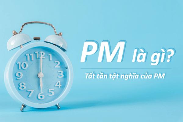 #2021 PM là gì? Tất tần tật nghĩa PM là viết tắt của từ gì?