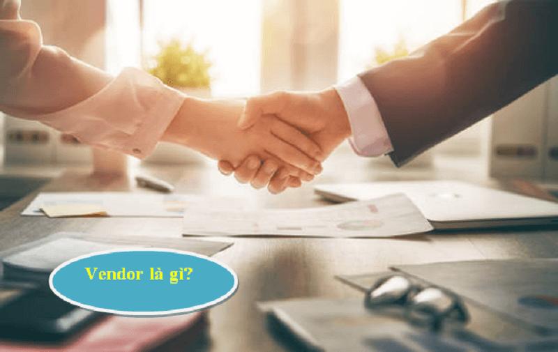 [Khái niệm] Vendor là gì? Supplier tiếp cận Vendor thế nào để hiệu quả? – 2021