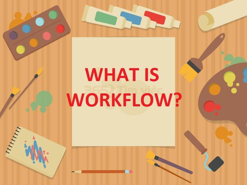[Khái niệm] Workflow là gì? Ích lợi của Workflow mang lại